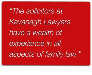 The solicitors at Kavanagh Family Lawyers have a wealth of experience in all aspects of family law