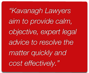 Kavanagh Lawyers aim to provide calm, objective, expert legal advice to resolve matters quickly and cost effectively.